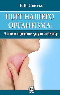 Елена Свитко - Щит нашего организма: лечим щитовидную железу