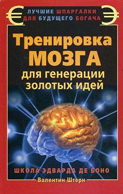 Валентин Штерн - Тренировка мозга для генерации золотых идей. Школа Эдварда де Боно