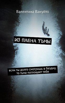 Валентина Вануйто - Изпленатьмы. Если ты долго смотришь вбездну, тотьма поглощаеттебя