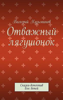 Валерий Кузьминов - Отважный лягушонок. Сказка-детектив для детей