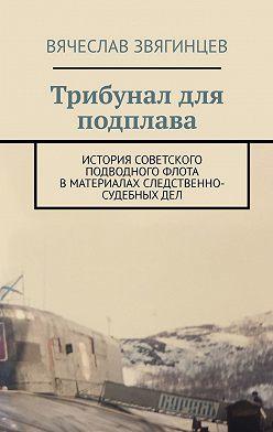 Вячеслав Звягинцев - Трибунал для подплава. История советского подводного флота вматериалах следственно-судебныхдел