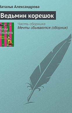 Наталья Александрова - Ведьмин корешок