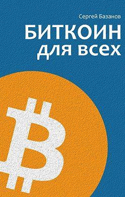 Сергей Базанов - Биткоин для всех. Популярно опервой распределенной одноранговой денежной системе