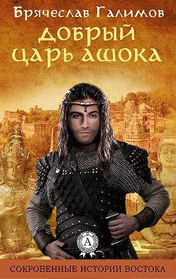 Галимов Брячеслав - Добрый царь Ашока