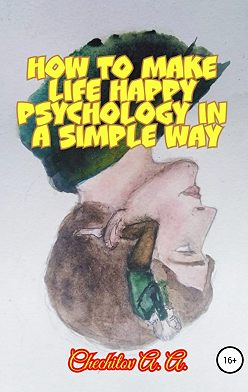 Александр Чечитов - How to make life happy psychology in a simple way