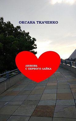 Оксана Ткаченко - Любовь спервого лайка. Повесть