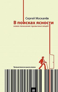 Сергей Москалев - В поисках ясности. Новое понимание привычных вещей