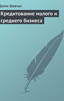 Денис Шевчук - Кредитование малого и среднего бизнеса