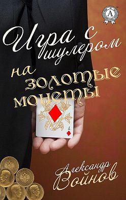 Александр Войнов - Игра с шулером на золотые монеты