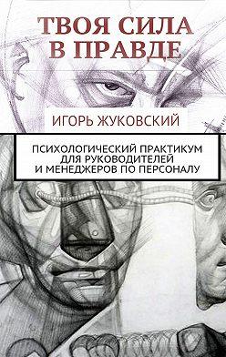 Игорь Жуковский - Твоя сила вправде. Психологический практикум для руководителей именеджеров поперсоналу