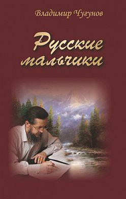 Владимир Чугунов - Русские мальчики (сборник)