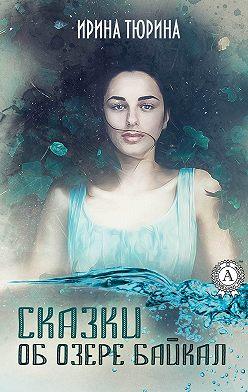 Ирина Тюрина - Сказки об озере Байкал