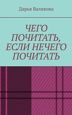 Дарья Валикова - Чего почитать, если нечего почитать