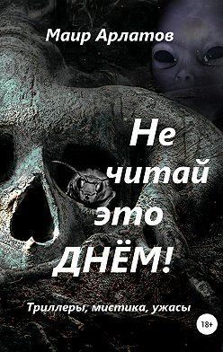 Маир Арлатов - Не читай это днём!