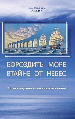 Джорджио Нардонэ - Бороздить море втайне от небес. Логики терапевтических изменений