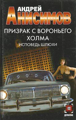 Андрей Анисимов - Призрак с Вороньего холма. Исповедь шлюхи