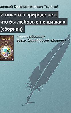 Алексей Толстой - И ничего в природе нет, что бы любовью не дышало (сборник)