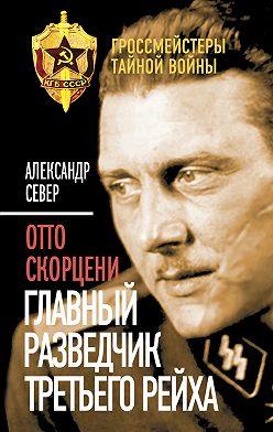 Александр Север - Отто Скорцени. Главный разведчик Третьего рейха