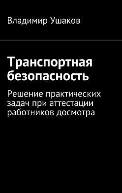 Владимир Ушаков - Транспортная безопасность. Решение практических задач при аттестации работников досмотра