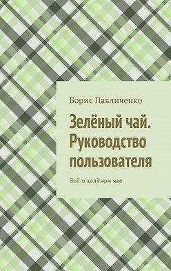 Борис Павличенко - Зелёный чай. Руководство пользователя. Всё озелёномчае
