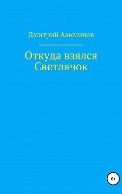 Дмитрий Ахимонов - Откуда взялся Светлячок