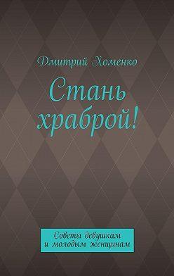 Дмитрий Хоменко - Стань храброй! Советы девушкам имолодым женщинам