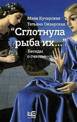 Майя Кучерская - «Сглотнула рыба их…» Беседы о счастье