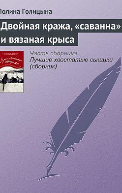 Полина Голицына - Двойная кража, «саванна» и вязаная крыса