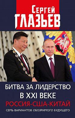 Сергей Глазьев - Битва за лидерство в XXI веке. Россия-США-Китай. Семь вариантов обозримого будущего