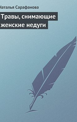 Наталья Сарафанова - Травы, снимающие женские недуги