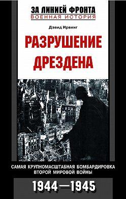 Дэвид Ирвинг - Разрушение Дрездена. Самая крупномасштабная бомбардировка Второй мировой войны. 1944-1945