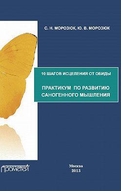 Ю. Морозюк - 10 шагов исцеления от обиды. Практикум по развитию саногенного мышления