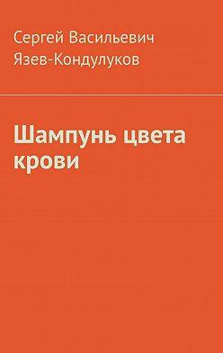 Сергей Язев-Кондулуков - Шампунь цвета крови