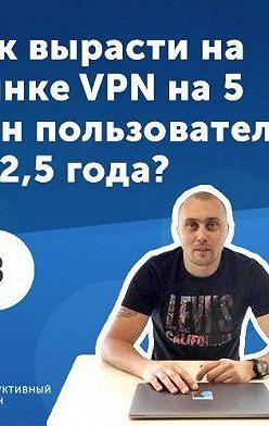 Роман Рыбальченко - 3. Василий Иванов: как вырасти на рынке VPN за 2.5 года до 5 000 000 пользователей?