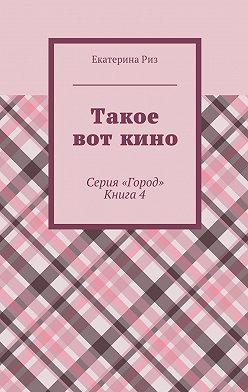 Екатерина Риз - Такое вот кино. Серия «Город». Книга4