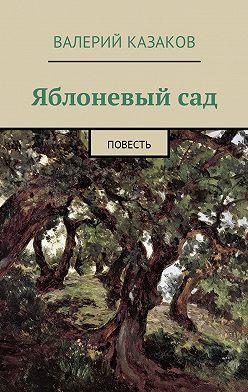 Валерий Казаков - Яблоневый сад. Повесть