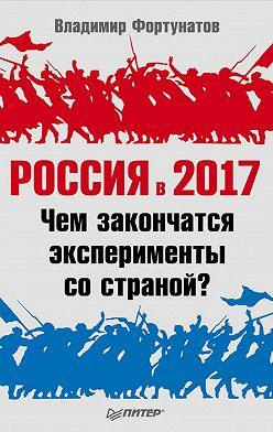 Владимир Фортунатов - Россия в 2017 году. Чем закончатся эксперименты со страной?