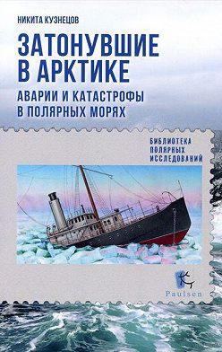 Никита Кузнецов - Затонувшие в Арктике. Аварии и катастрофы в полярных морях