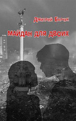 Дмитрий Барчук - Майдан для двоих. Семейная сага