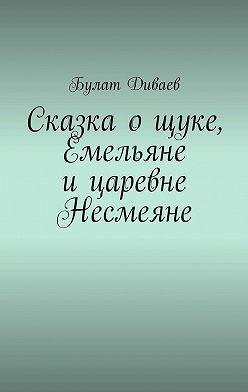 Булат Диваев - Сказка ощуке, Емельяне ицаревне Несмеяне