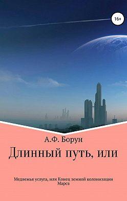 Александр Борун - Длинный путь, или Медвежья услуга, или Конец земной колонизации Марса