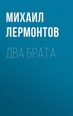 Михаил Лермонтов - Два брата