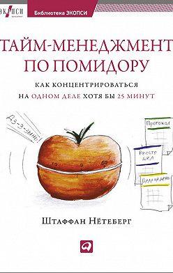 Штаффан Нётеберг - Тайм-менеджмент по помидору. Как концентрироваться на одном деле хотя бы 25 минут