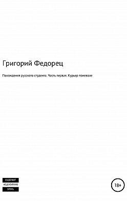 Григорий Федорец - Похождения русского студента. Часть первая. Курьер поневоле