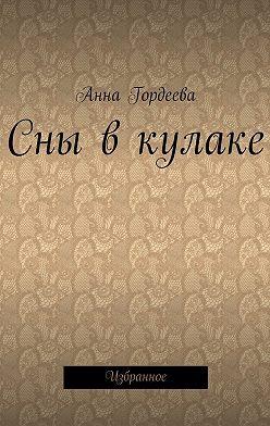 Анна Гордеева - Сны в кулаке. Избранное