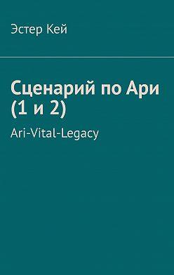 Эстер Кей - Сценарий по Ари (1 и 2). Ari-Vital-Legacy