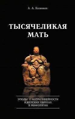 Александр Казанков - Тысячеликая мать. Этюды о матрилинейности и женских образах в мифологии