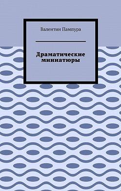 Валентин Пампура - Драматические миниатюры