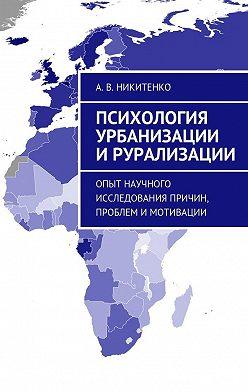 А. Никитенко - Психология урбанизации ирурализации. Опыт научного исследования причин, проблем и мотивации