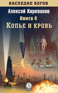 Алексей Корепанов - Копье и кровь